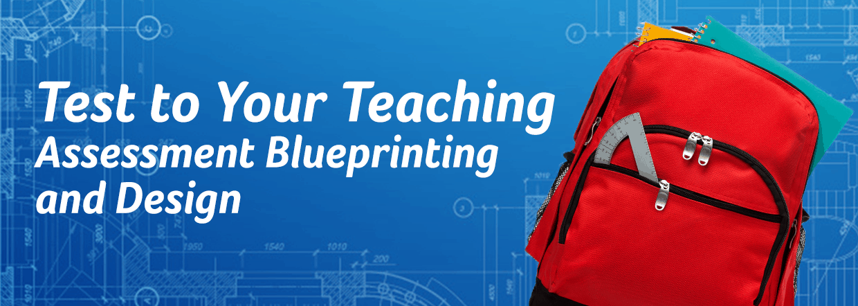 Test to Your Teaching: Assessment Blueprinting and Design [white text on blue architectural design background; backpack full of student materials foreground]